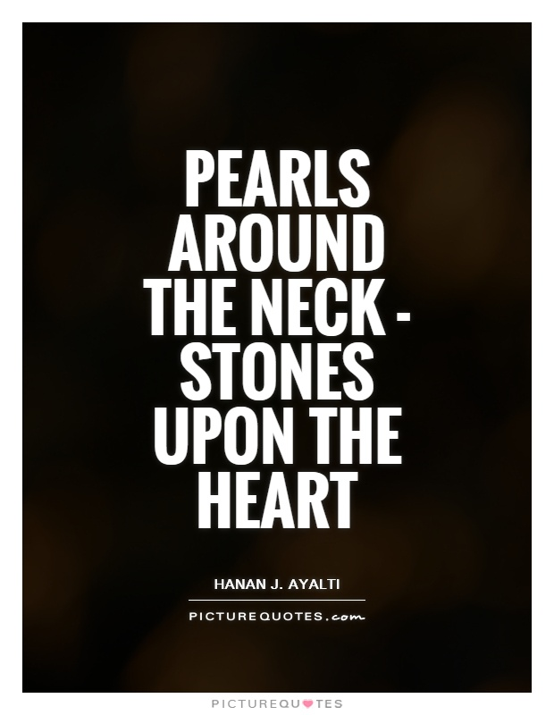 Pearls around the neck - stones upon the heart Picture Quote #1