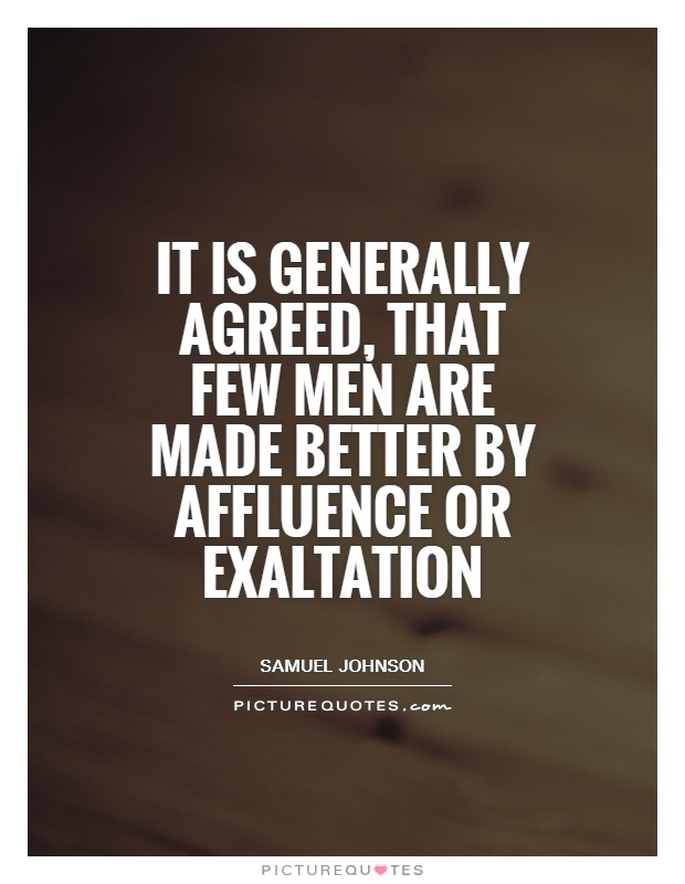 It is generally agreed, that few men are made better by affluence or exaltation Picture Quote #1