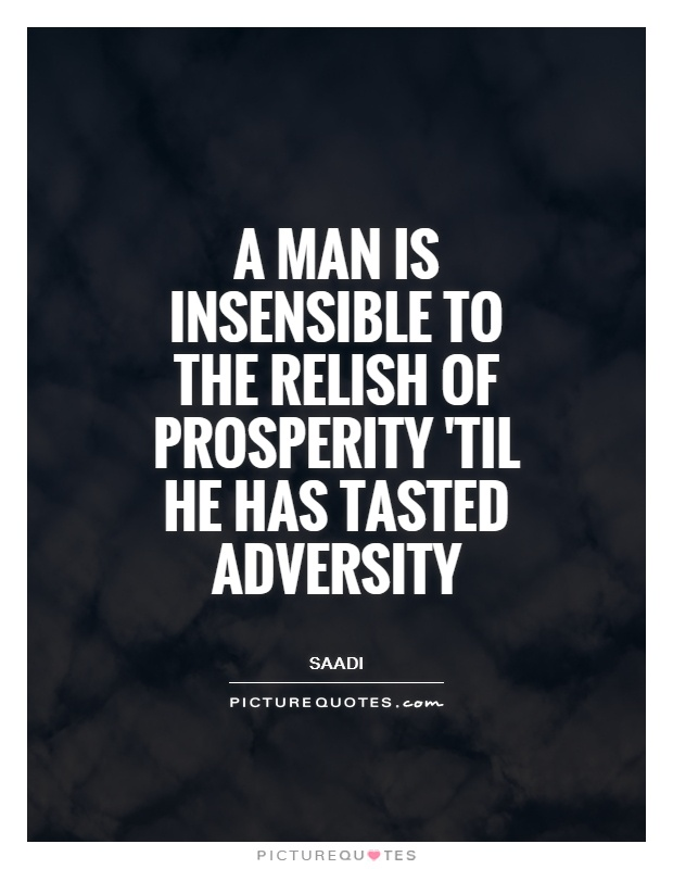 A man is insensible to the relish of prosperity 'til he has tasted adversity Picture Quote #1
