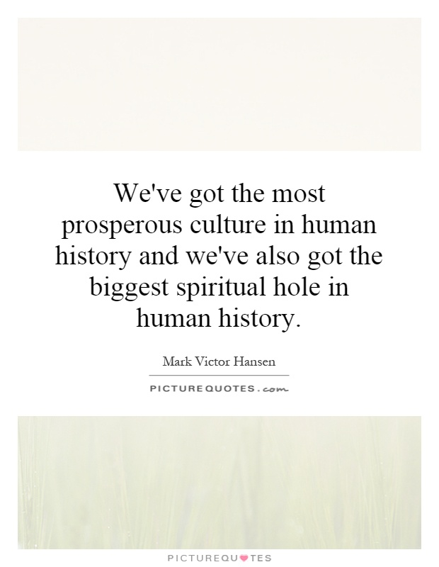 We've got the most prosperous culture in human history and we've also got the biggest spiritual hole in human history Picture Quote #1