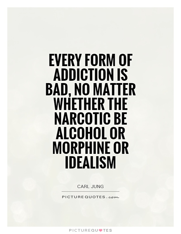 Every form of addiction is bad, no matter whether the narcotic be alcohol or morphine or idealism Picture Quote #1