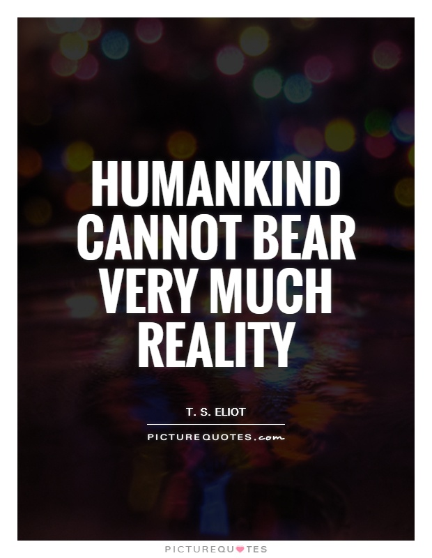 humankind cannot bear very much reality essay I thought that reading forty best essays of all time would bring me closer to my goal time to hang a man without much ado, orwell recounts the grim reality of taking another person's life i've found reading essays very rewarding because sometimes.