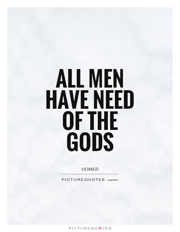 All men have need of the gods Picture Quote #1