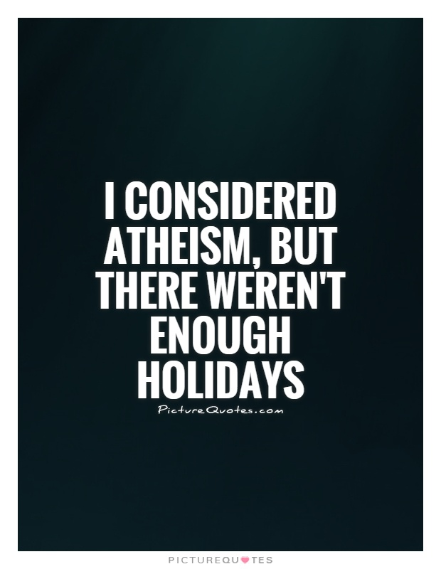 I considered atheism, but there weren't enough holidays Picture Quote #1