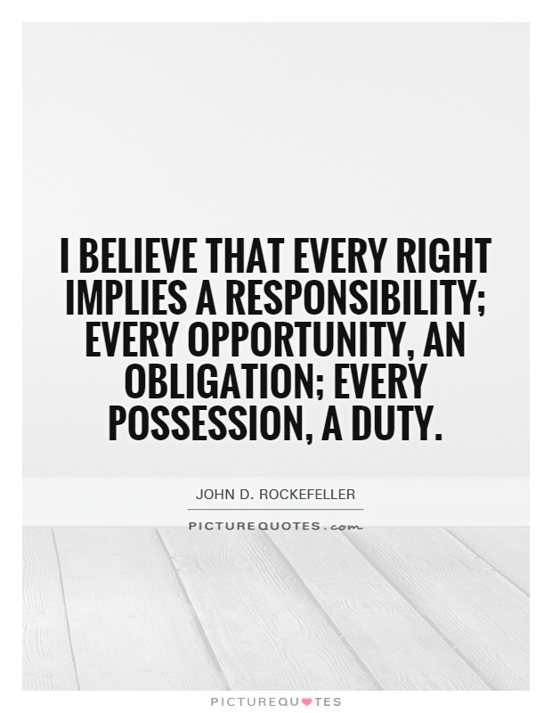 I believe that every right implies a responsibility; every opportunity, an obligation; every possession, a duty Picture Quote #1