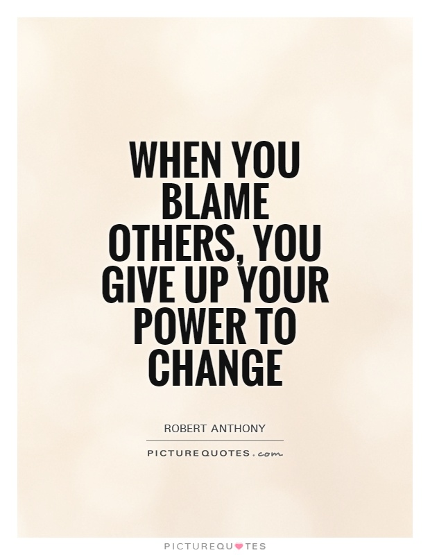 When you blame others, you give up your power to change Picture Quote #1