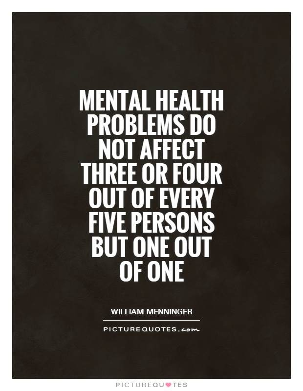 Mental health problems do not affect three or four out of every five persons but one out of one Picture Quote #1