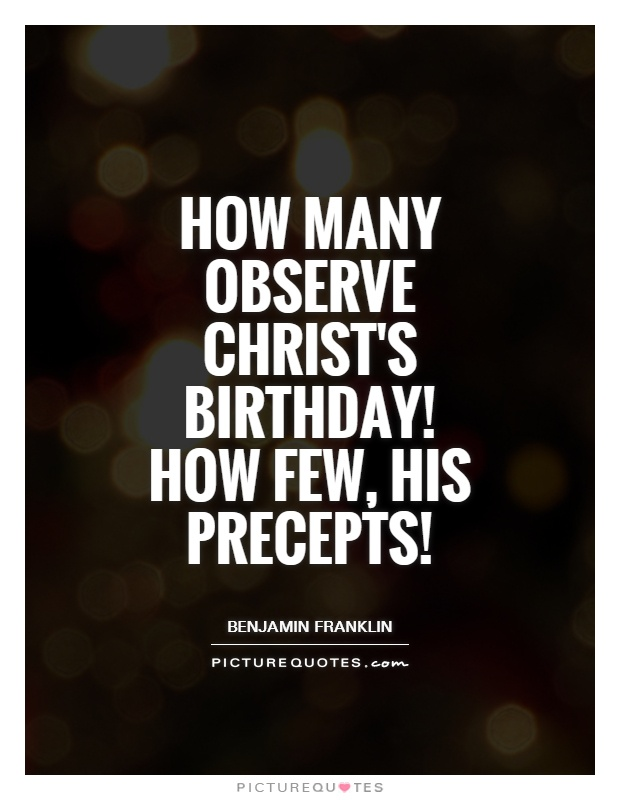 How many observe Christ's birthday! How few, His precepts! Picture Quote #1