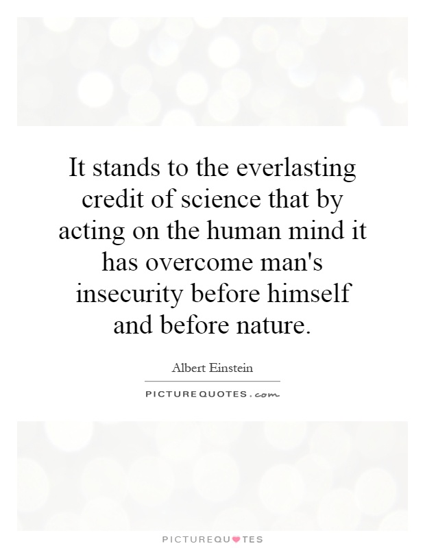 It stands to the everlasting credit of science that by acting on the human mind it has overcome man's insecurity before himself and before nature Picture Quote #1