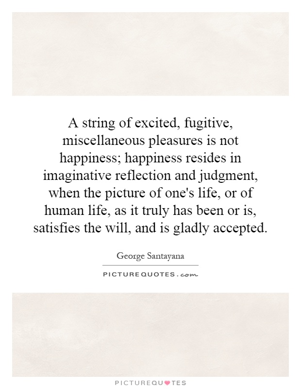 A string of excited, fugitive, miscellaneous pleasures is not happiness; happiness resides in imaginative reflection and judgment, when the picture of one's life, or of human life, as it truly has been or is, satisfies the will, and is gladly accepted Picture Quote #1