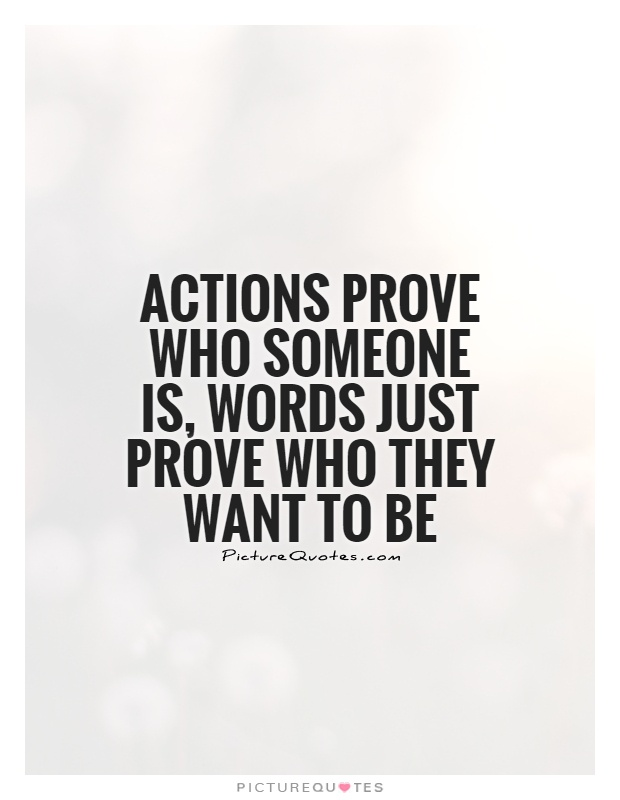 Actions prove who someone is, words just prove who they want to be Picture Quote #1