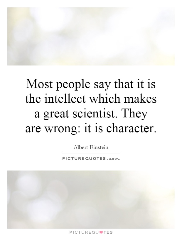 Most people say that it is the intellect which makes a great scientist. They are wrong: it is character Picture Quote #1