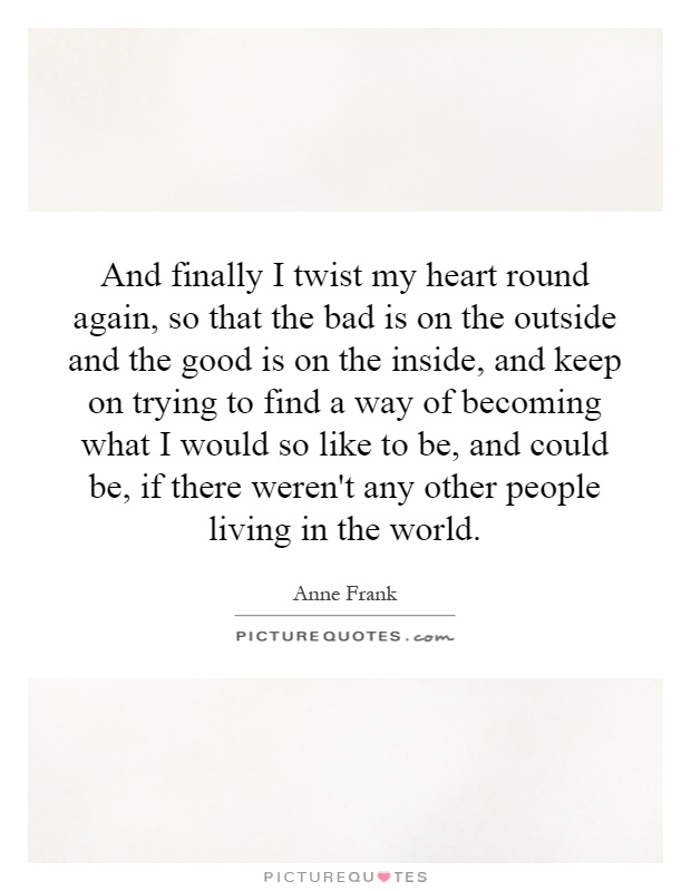 And finally I twist my heart round again, so that the bad is on the outside and the good is on the inside, and keep on trying to find a way of becoming what I would so like to be, and could be, if there weren't any other people living in the world Picture Quote #1