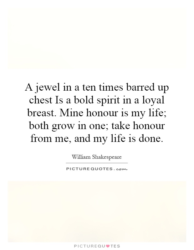 A jewel in a ten times barred up chest Is a bold spirit in a loyal breast. Mine honour is my life; both grow in one; take honour from me, and my life is done Picture Quote #1