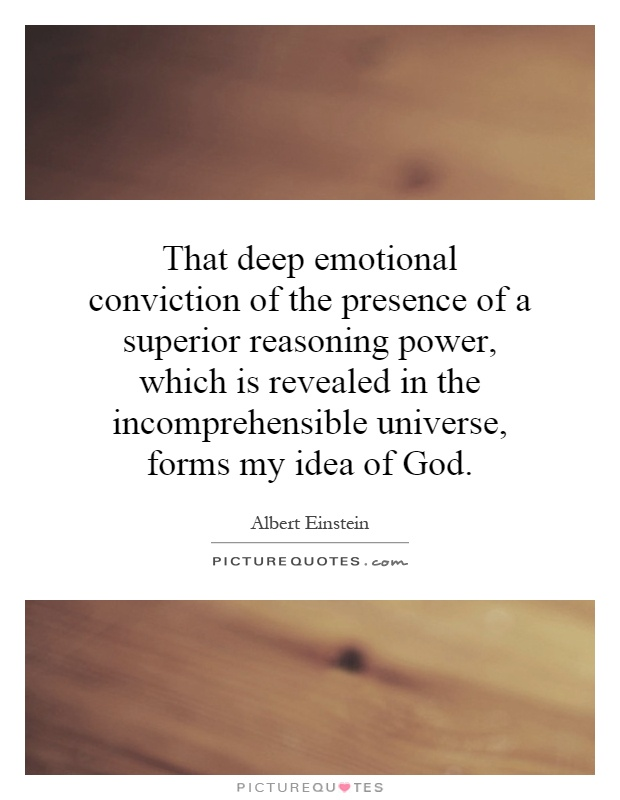 That deep emotional conviction of the presence of a superior reasoning power, which is revealed in the incomprehensible universe, forms my idea of God Picture Quote #1