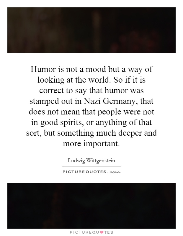 Humor is not a mood but a way of looking at the world. So if it is correct to say that humor was stamped out in Nazi Germany, that does not mean that people were not in good spirits, or anything of that sort, but something much deeper and more important Picture Quote #1