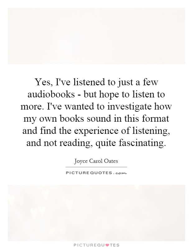 Yes, I've listened to just a few audiobooks - but hope to listen to more. I've wanted to investigate how my own books sound in this format and find the experience of listening, and not reading, quite fascinating Picture Quote #1