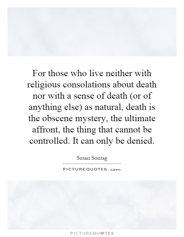 For those who live neither with religious consolations about death nor with a sense of death (or of anything else) as natural, death is the obscene mystery, the ultimate affront, the thing that cannot be controlled. It can only be denied Picture Quote #1