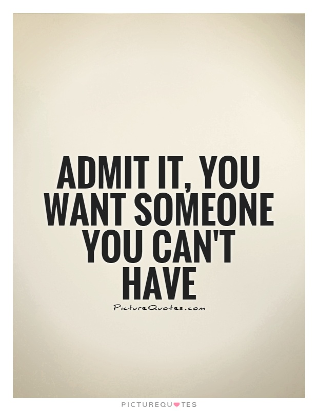 Admit it, you want someone you can\'t have | Picture Quotes