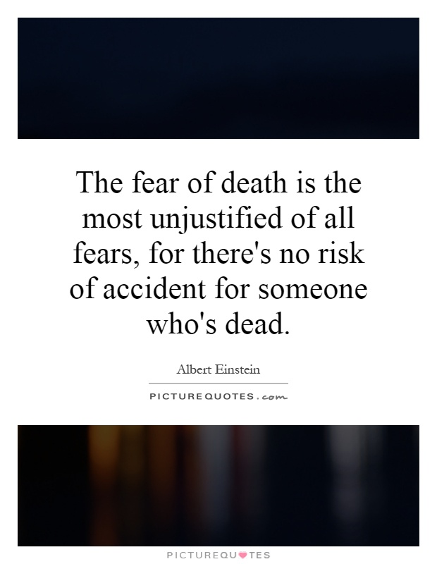 The fear of death is the most unjustified of all fears, for there's no risk of accident for someone who's dead Picture Quote #1