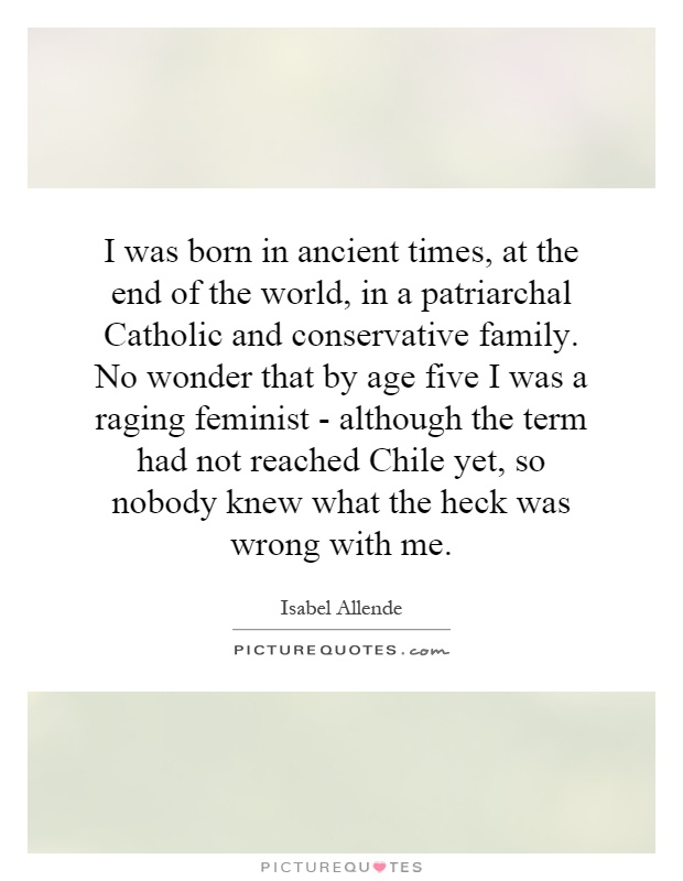 I was born in ancient times, at the end of the world, in a patriarchal Catholic and conservative family. No wonder that by age five I was a raging feminist - although the term had not reached Chile yet, so nobody knew what the heck was wrong with me Picture Quote #1