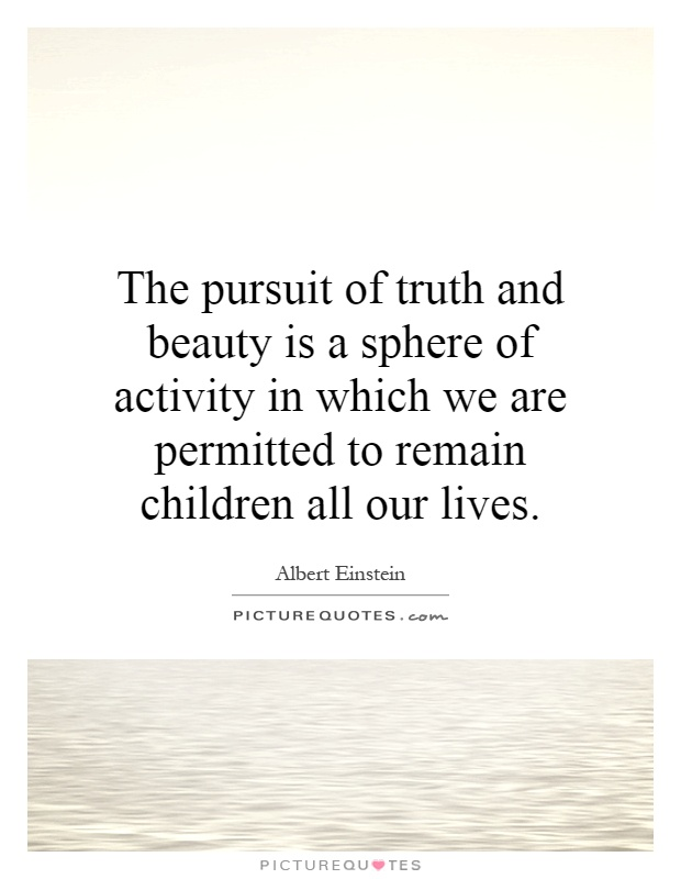 The pursuit of truth and beauty is a sphere of activity in which we are permitted to remain children all our lives Picture Quote #1