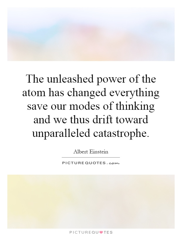 The unleashed power of the atom has changed everything save our modes of thinking and we thus drift toward unparalleled catastrophe Picture Quote #1