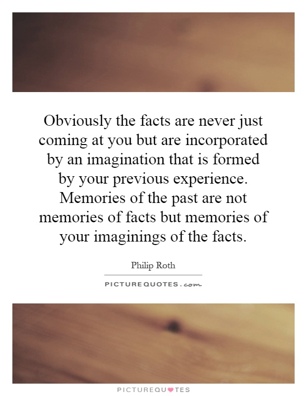 Obviously the facts are never just coming at you but are incorporated by an imagination that is formed by your previous experience. Memories of the past are not memories of facts but memories of your imaginings of the facts Picture Quote #1
