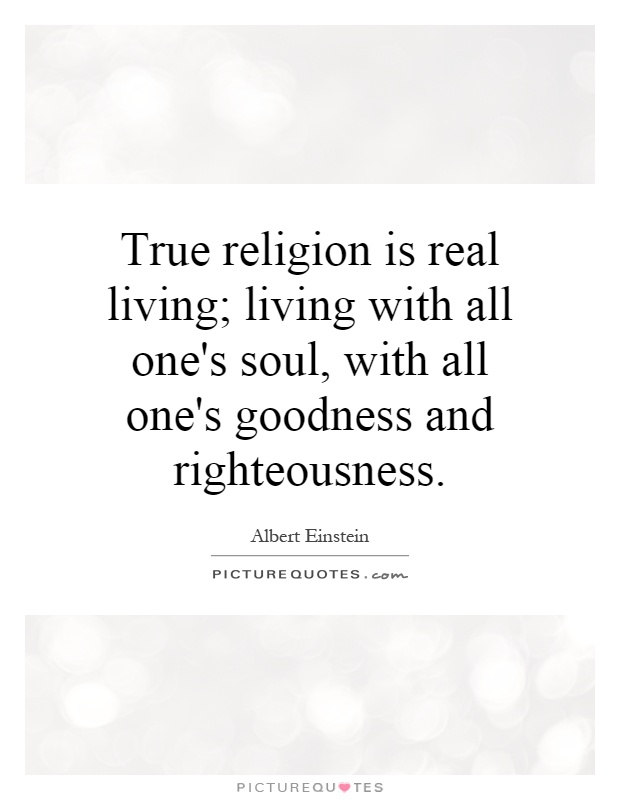 True religion is real living; living with all one's soul, with all one's goodness and righteousness Picture Quote #1