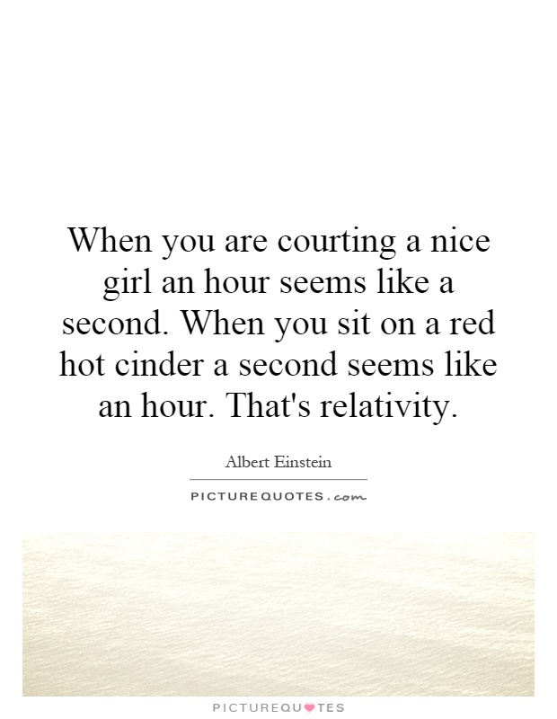 When you are courting a nice girl an hour seems like a second. When you sit on a red hot cinder a second seems like an hour. That's relativity Picture Quote #1