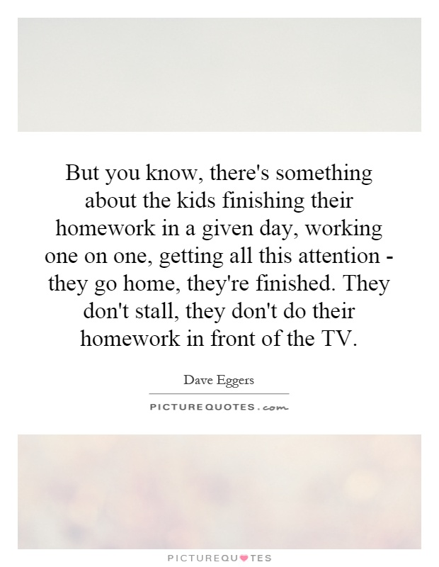 But you know, there's something about the kids finishing their homework in a given day, working one on one, getting all this attention - they go home, they're finished. They don't stall, they don't do their homework in front of the TV Picture Quote #1