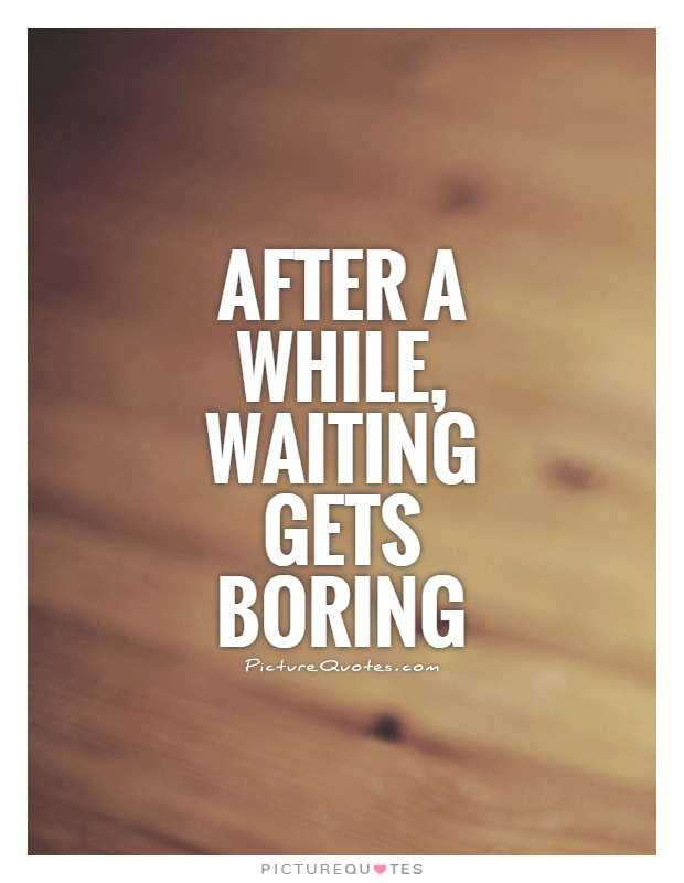 After a while, waiting gets boring Picture Quote #1