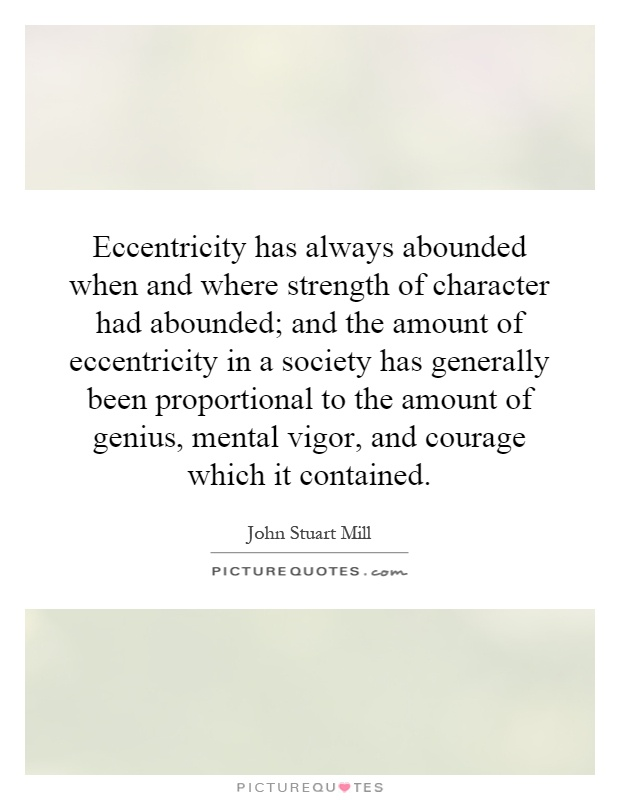 Eccentricity has always abounded when and where strength of character had abounded; and the amount of eccentricity in a society has generally been proportional to the amount of genius, mental vigor, and courage which it contained Picture Quote #1