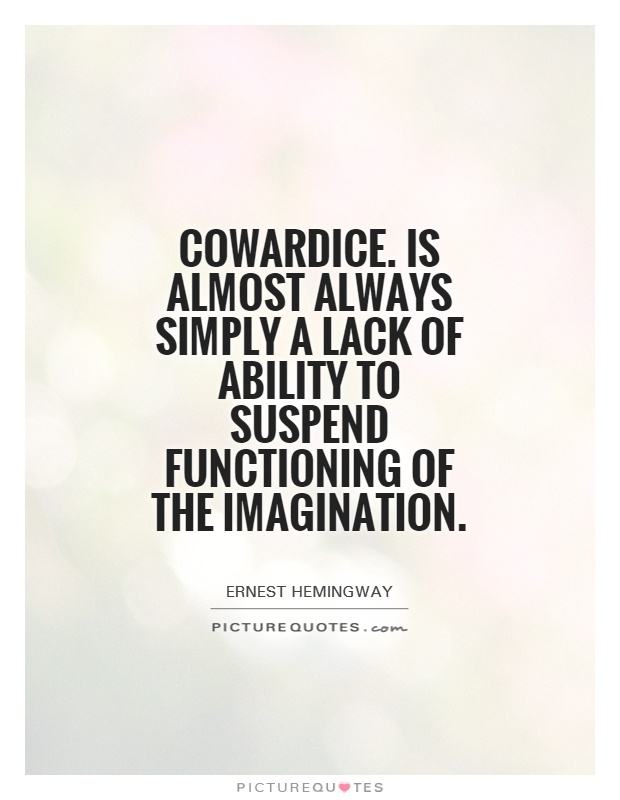 Cowardice. Is almost always simply a lack of ability to suspend functioning of the imagination Picture Quote #1