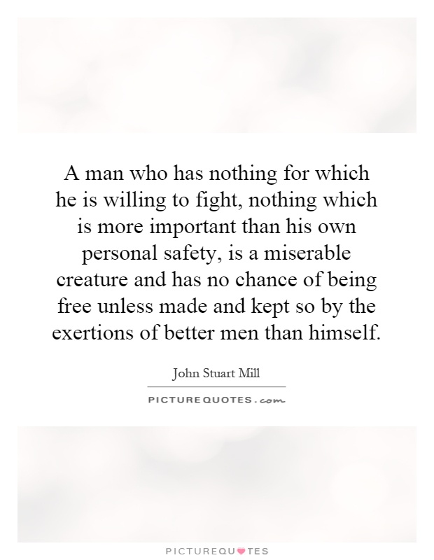 A man who has nothing for which he is willing to fight, nothing which is more important than his own personal safety, is a miserable creature and has no chance of being free unless made and kept so by the exertions of better men than himself Picture Quote #1
