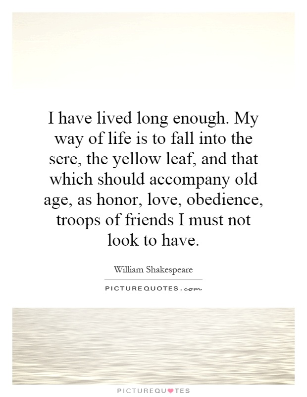 I have lived long enough. My way of life is to fall into the sere, the yellow leaf, and that which should accompany old age, as honor, love, obedience, troops of friends I must not look to have Picture Quote #1