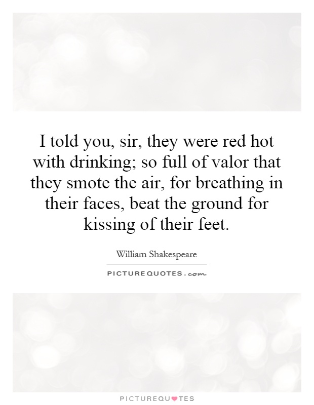 I told you, sir, they were red hot with drinking; so full of valor that they smote the air, for breathing in their faces, beat the ground for kissing of their feet Picture Quote #1
