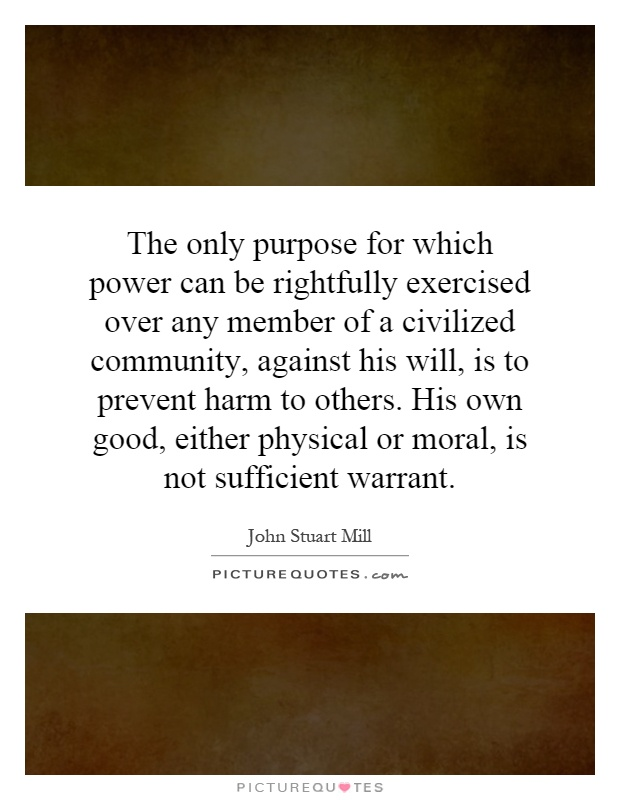 The only purpose for which power can be rightfully exercised over any member of a civilized community, against his will, is to prevent harm to others. His own good, either physical or moral, is not sufficient warrant Picture Quote #1