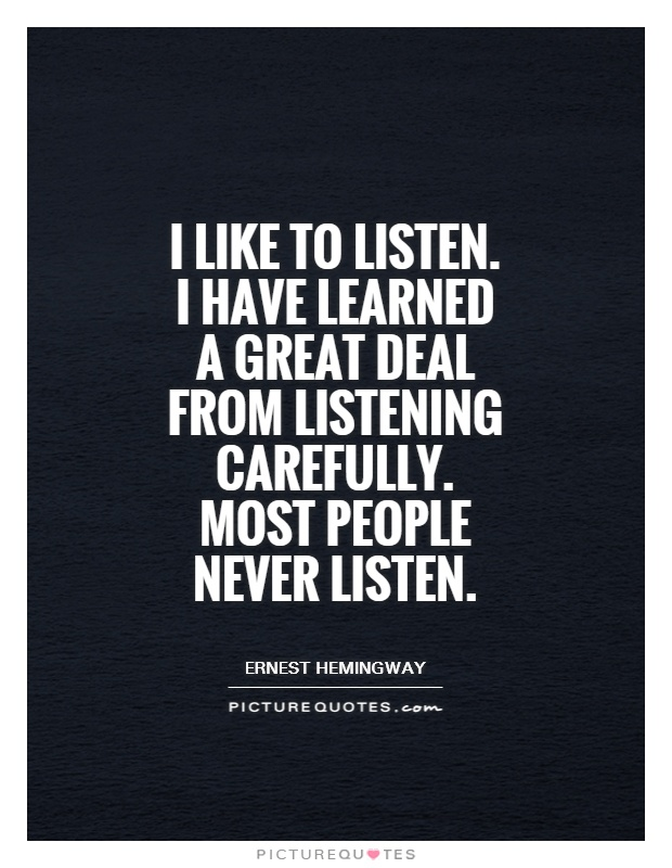 I like to listen. I have learned a great deal from listening carefully. Most people never listen Picture Quote #1