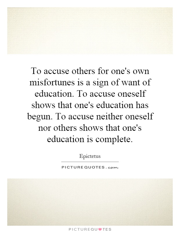 To accuse others for one's own misfortunes is a sign of want of education. To accuse oneself shows that one's education has begun. To accuse neither oneself nor others shows that one's education is complete Picture Quote #1