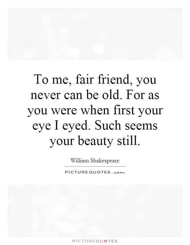 To me, fair friend, you never can be old. For as you were when first your eye I eyed. Such seems your beauty still Picture Quote #1