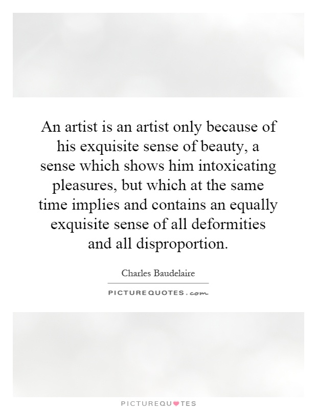 An artist is an artist only because of his exquisite sense of beauty, a sense which shows him intoxicating pleasures, but which at the same time implies and contains an equally exquisite sense of all deformities and all disproportion Picture Quote #1