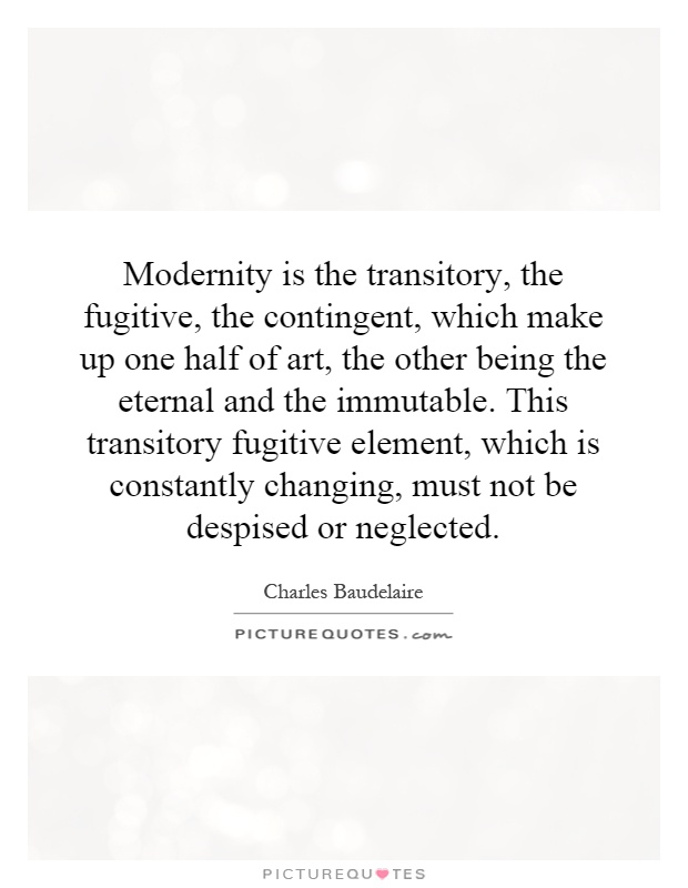 Modernity is the transitory, the fugitive, the contingent, which make up one half of art, the other being the eternal and the immutable. This transitory fugitive element, which is constantly changing, must not be despised or neglected Picture Quote #1
