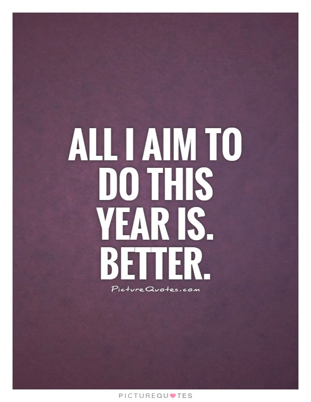 All I aim to do this year is. Better Picture Quote #1