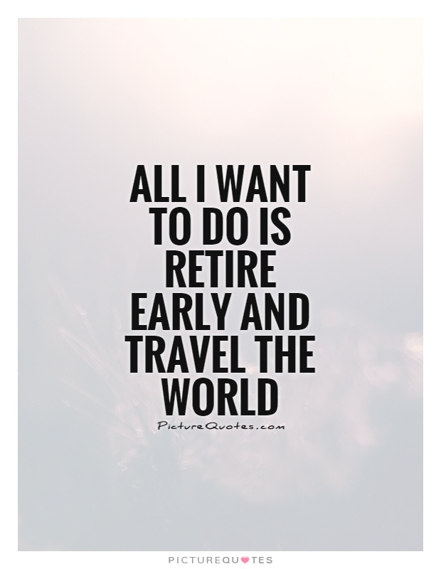 All I want to do is retire early and travel the world Picture Quote #1