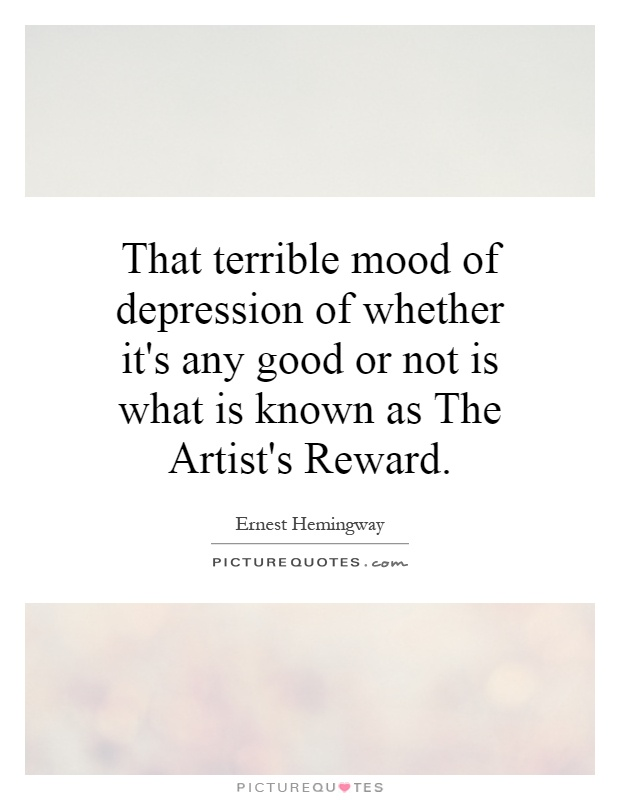 That terrible mood of depression of whether it's any good or not is what is known as The Artist's Reward Picture Quote #1