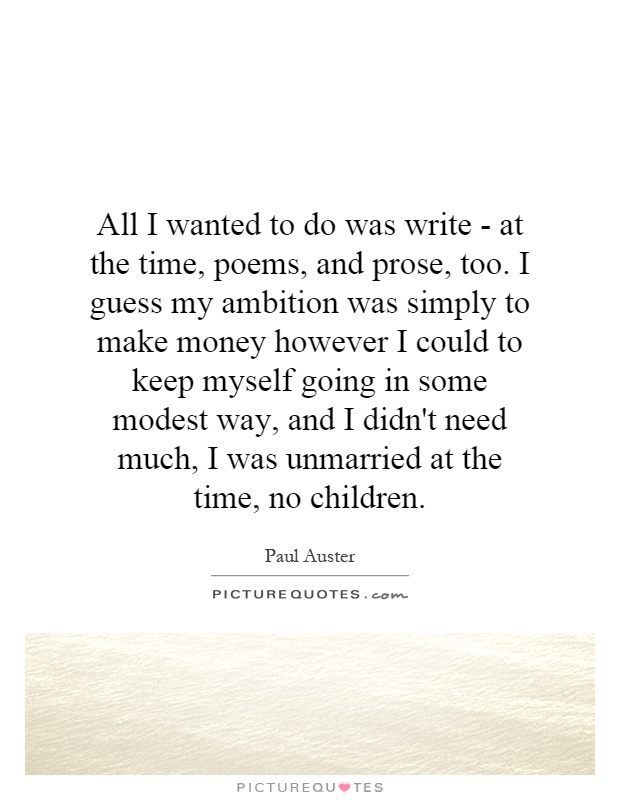 All I wanted to do was write - at the time, poems, and prose, too. I guess my ambition was simply to make money however I could to keep myself going in some modest way, and I didn't need much, I was unmarried at the time, no children Picture Quote #1