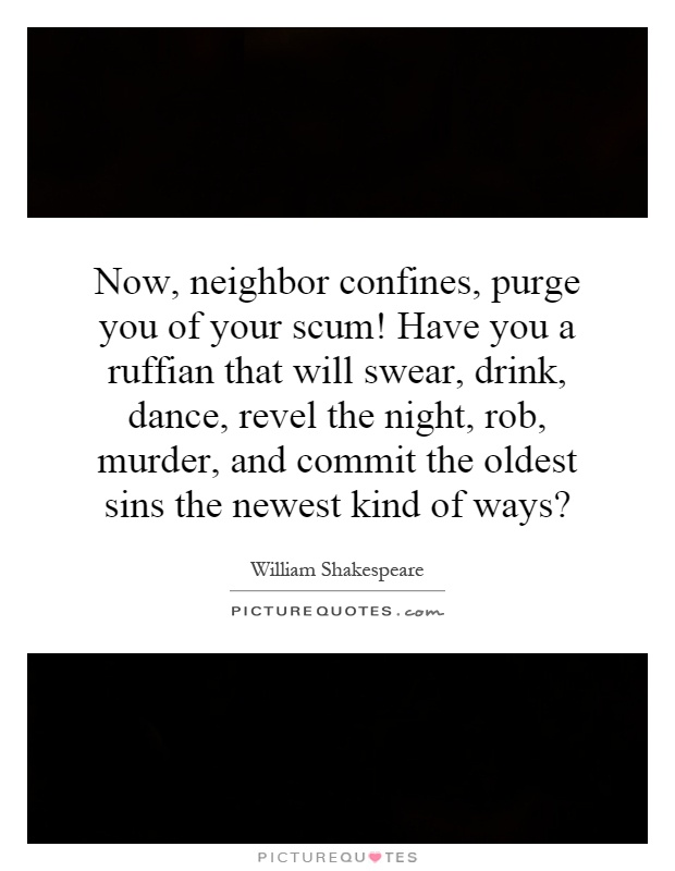 Now, neighbor confines, purge you of your scum! Have you a ruffian that will swear, drink, dance, revel the night, rob, murder, and commit the oldest sins the newest kind of ways? Picture Quote #1