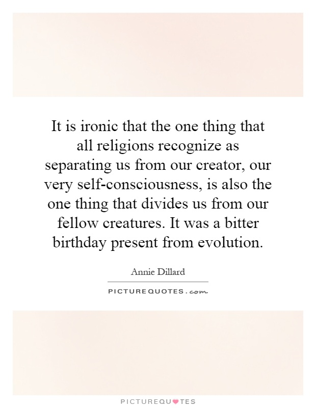 It is ironic that the one thing that all religions recognize as separating us from our creator, our very self-consciousness, is also the one thing that divides us from our fellow creatures. It was a bitter birthday present from evolution Picture Quote #1