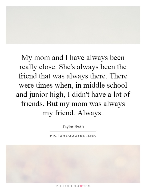 My mom and I have always been really close. She's always been the friend that was always there. There were times when, in middle school and junior high, I didn't have a lot of friends. But my mom was always my friend. Always Picture Quote #1